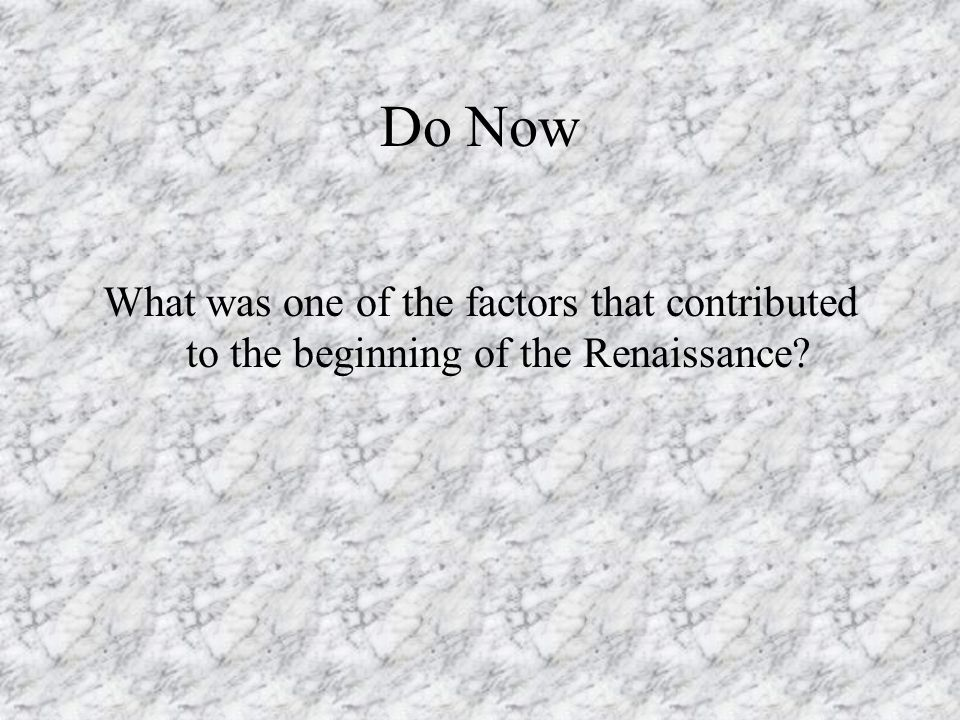 Do Now What was one of the factors that contributed to the beginning of the Renaissance