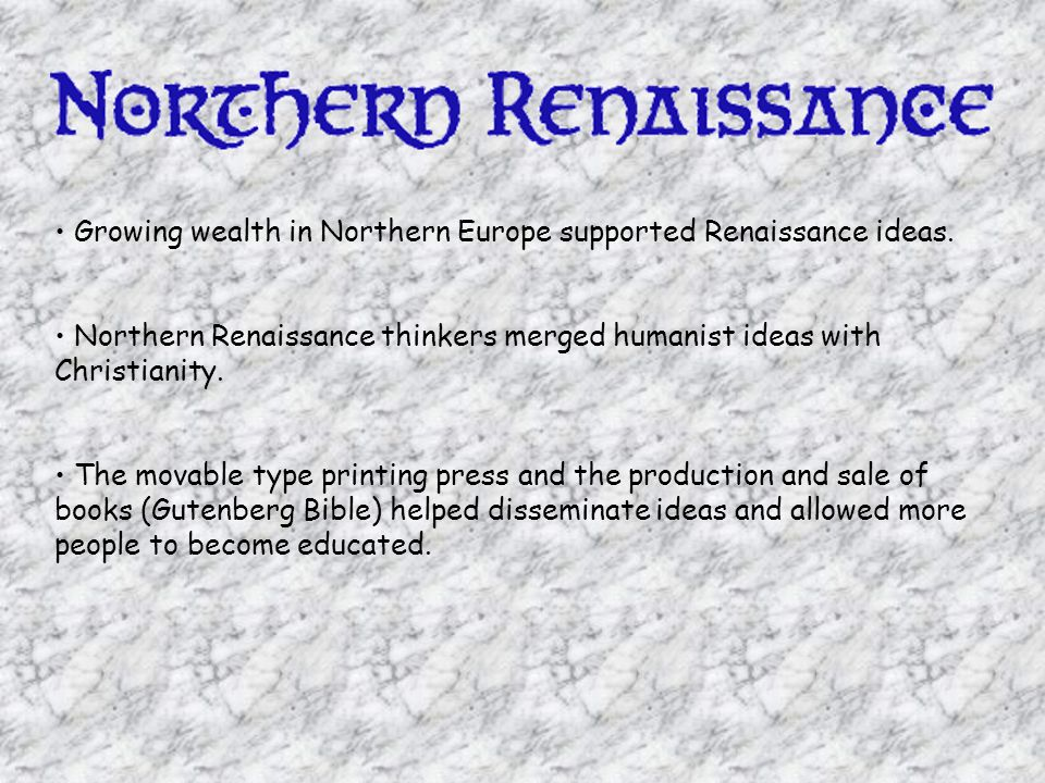 • Growing wealth in Northern Europe supported Renaissance ideas.