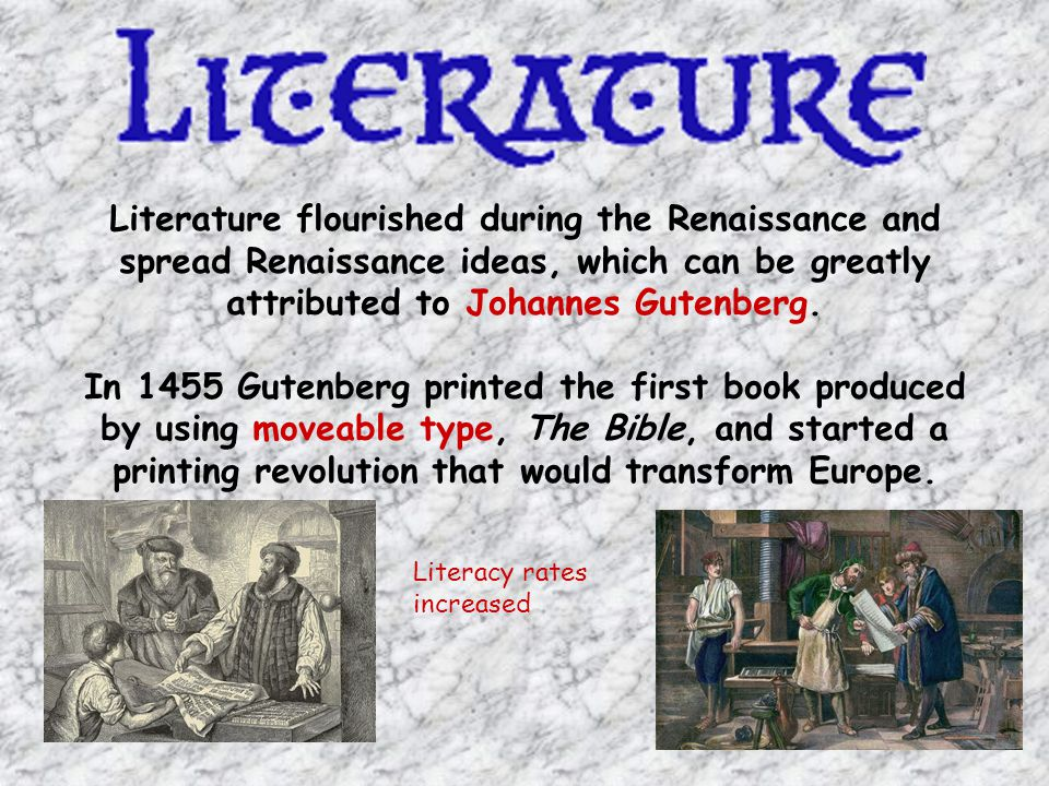 Literature flourished during the Renaissance and spread Renaissance ideas, which can be greatly attributed to Johannes Gutenberg.