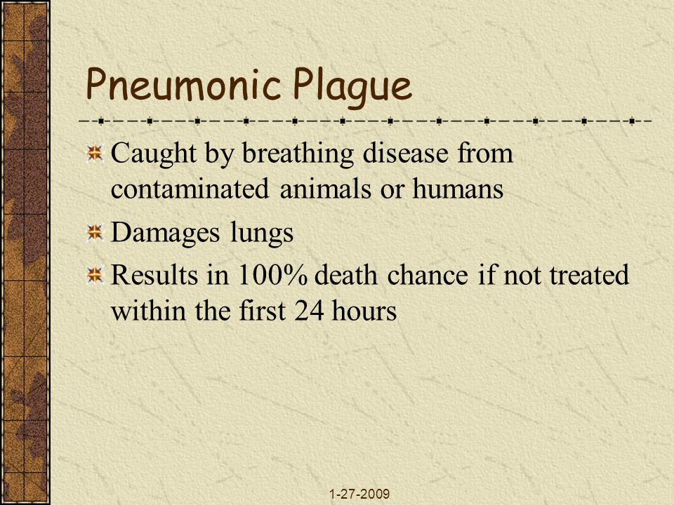 Pneumonic Plague Caught by breathing disease from contaminated animals or humans. Damages lungs.