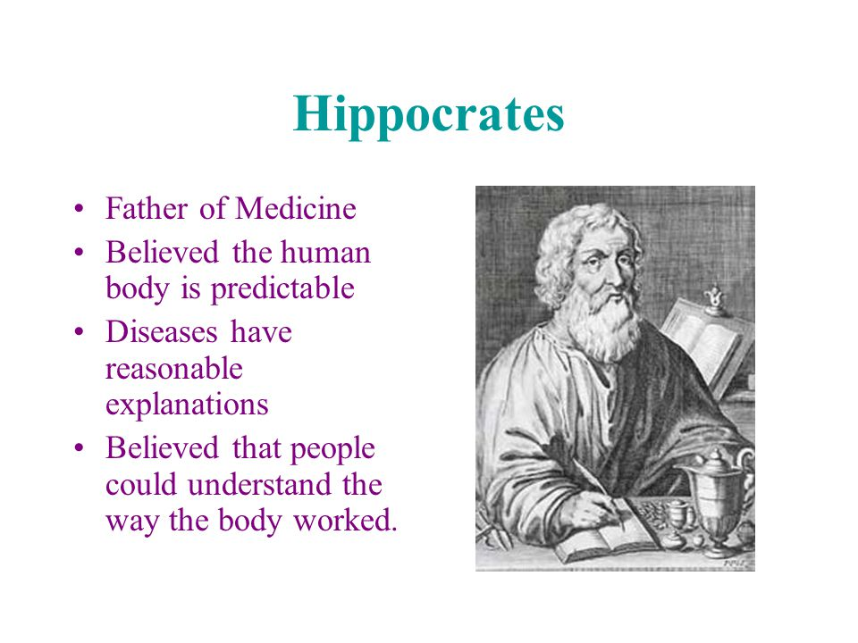 Hippocrates Father of Medicine Believed the human body is predictable