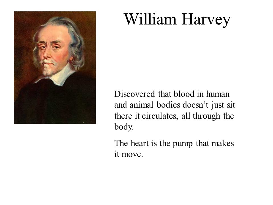 William Harvey Discovered that blood in human and animal bodies doesn't just sit there it circulates, all through the body.