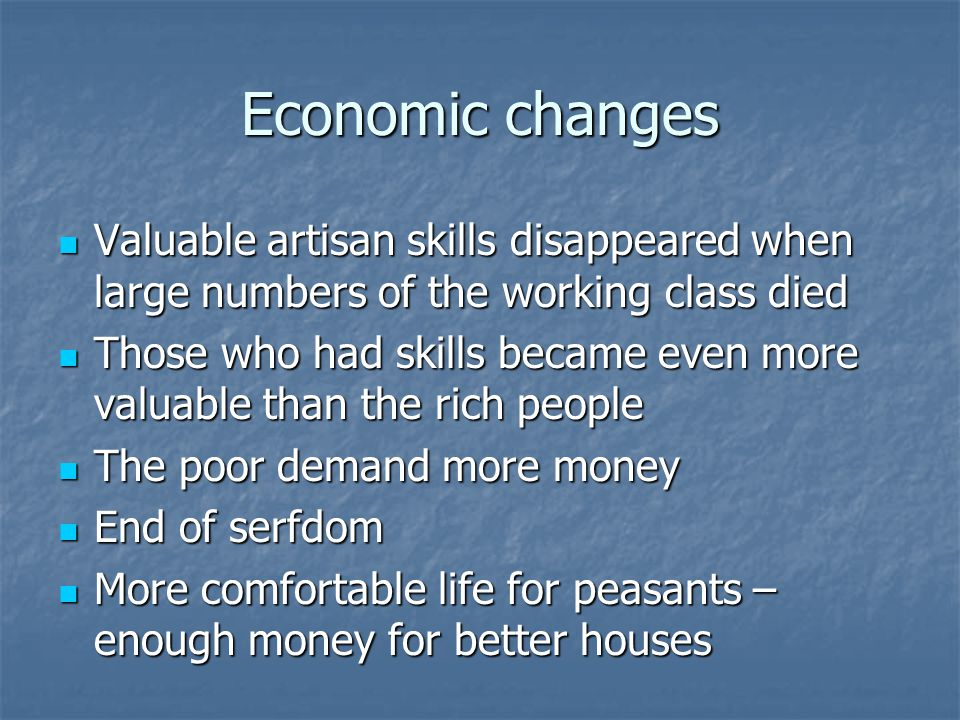 Economic changes Valuable artisan skills disappeared when large numbers of the working class died.