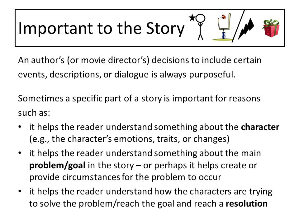 Important to the Story An author's (or movie director's) decisions to include certain. events, descriptions, or dialogue is always purposeful.