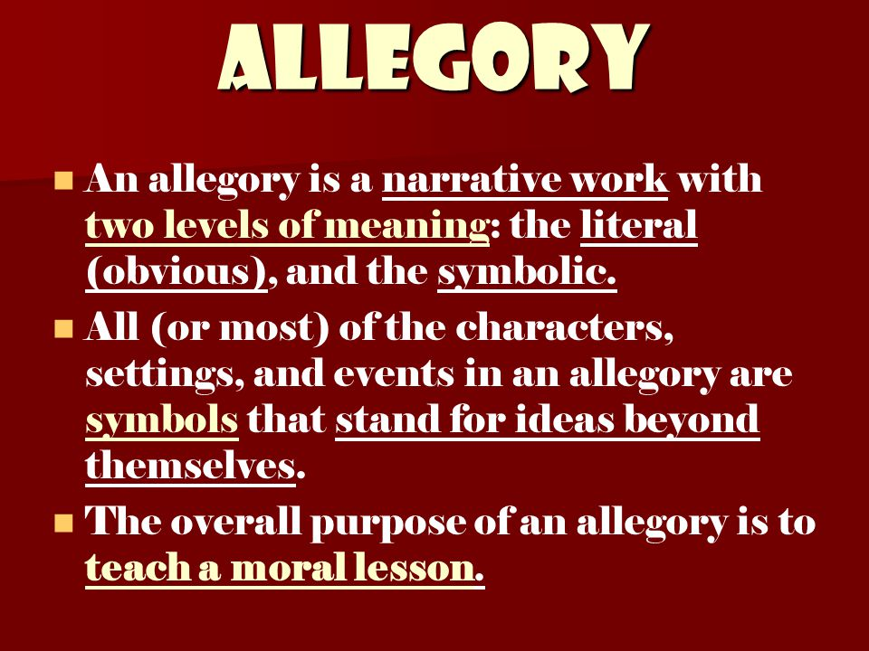 ALLEGORY An allegory is a narrative work with two levels of meaning: the literal (obvious), and the symbolic.