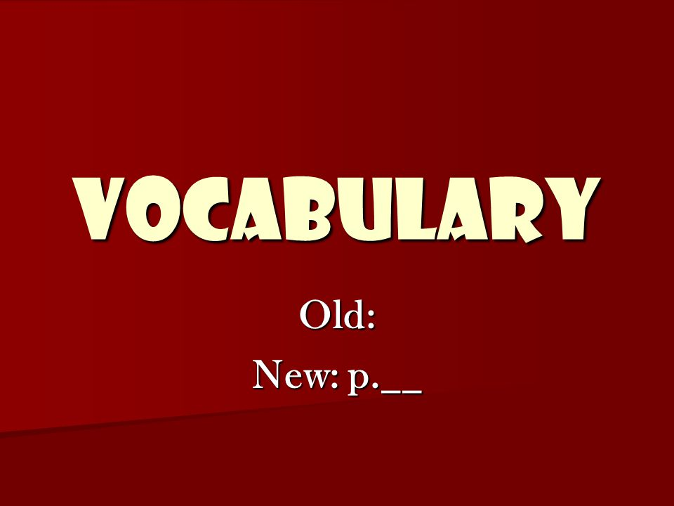 VOCABULARY Old: New: p.__