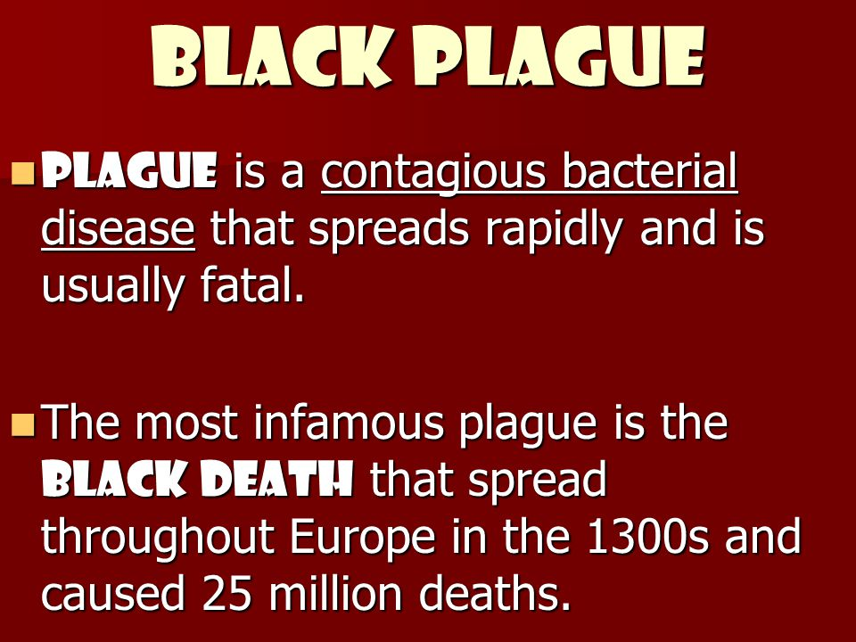 Black Plague Plague is a contagious bacterial disease that spreads rapidly and is usually fatal.