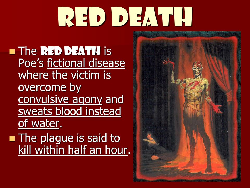 Red Death The Red Death is Poe's fictional disease where the victim is overcome by convulsive agony and sweats blood instead of water.