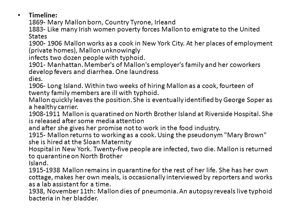 Timeline: 1869- Mary Mallon born, Country Tyrone, Irleand 1883- Like many Irish women poverty forces Mallon to emigrate to the United States 1900- 1906 Mallon works as a cook in New York City.