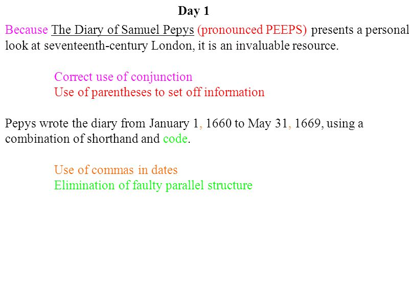 Day 1 Because The Diary of Samuel Pepys (pronounced PEEPS) presents a personal look at seventeenth-century London, it is an invaluable resource.