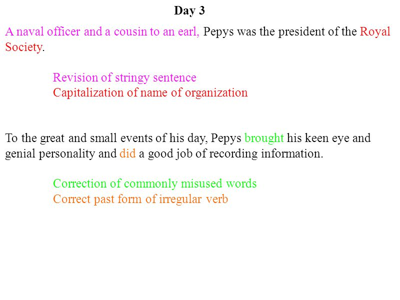 Day 3 A naval officer and a cousin to an earl, Pepys was the president of the Royal Society. Revision of stringy sentence.