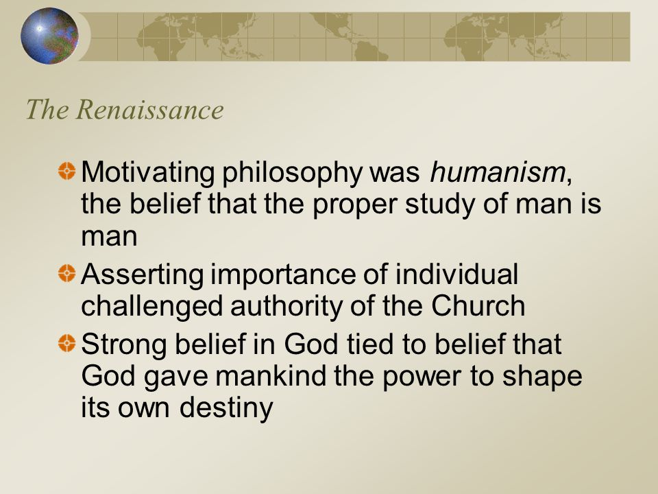 The Renaissance Motivating philosophy was humanism, the belief that the proper study of man is man.