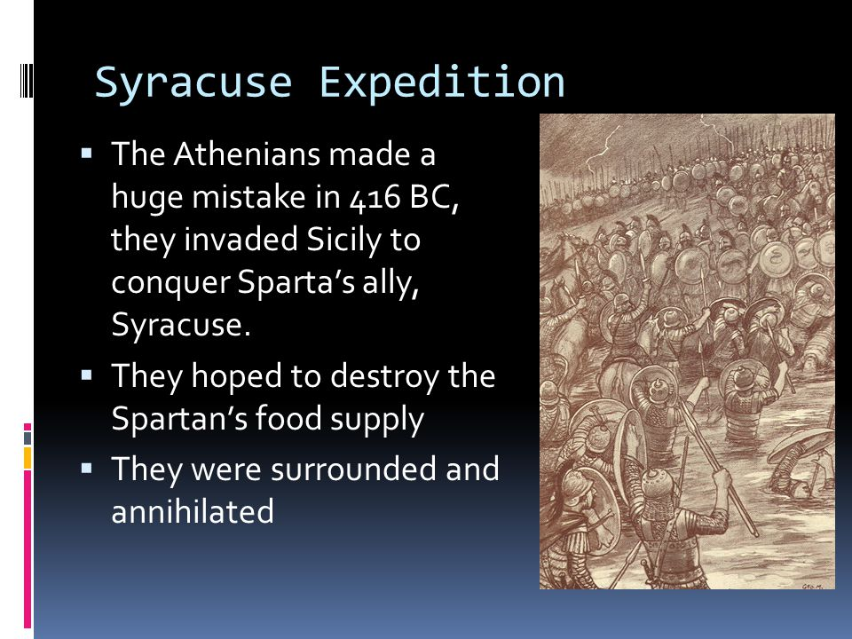 Syracuse Expedition The Athenians made a huge mistake in 416 BC, they invaded Sicily to conquer Sparta's ally, Syracuse.