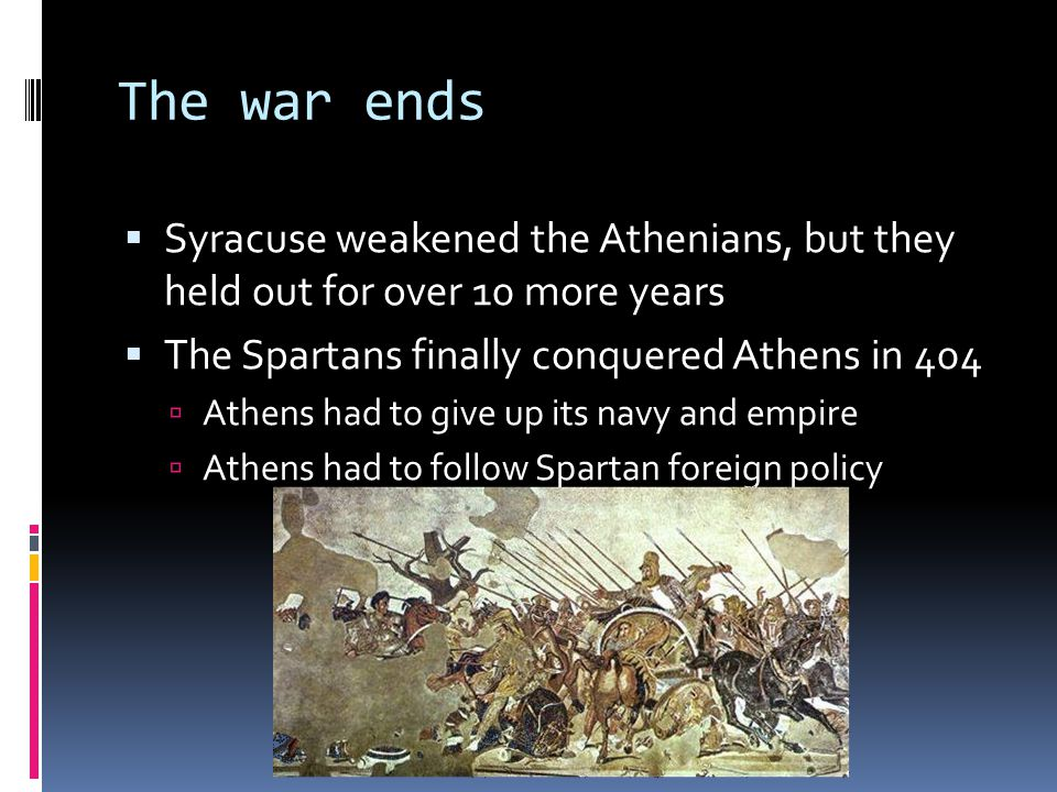 The war ends Syracuse weakened the Athenians, but they held out for over 10 more years. The Spartans finally conquered Athens in 404.