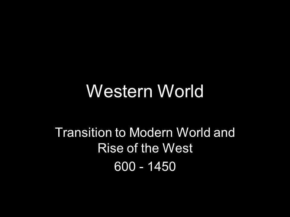 Transition to Modern World and Rise of the West 600 - 1450