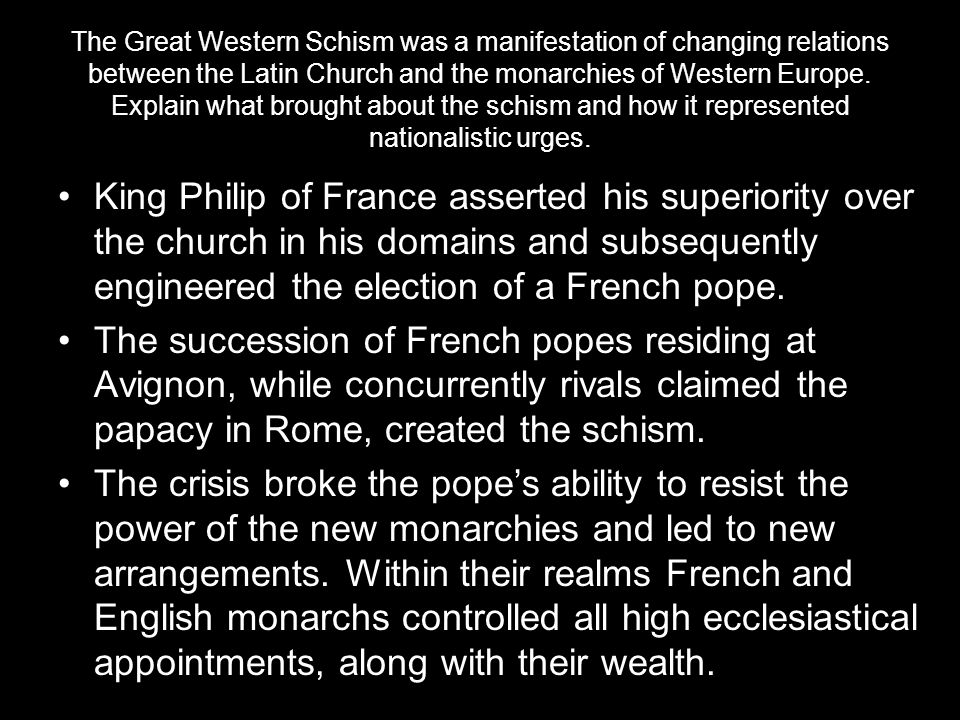 The Great Western Schism was a manifestation of changing relations between the Latin Church and the monarchies of Western Europe. Explain what brought about the schism and how it represented nationalistic urges.