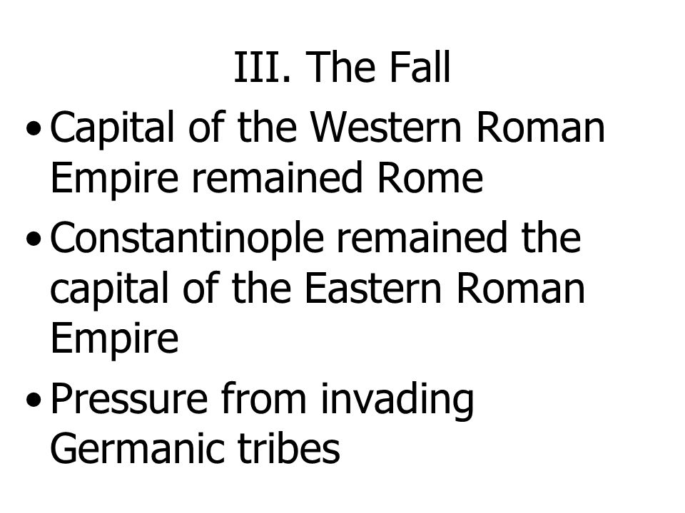 III. The Fall Capital of the Western Roman Empire remained Rome. Constantinople remained the capital of the Eastern Roman Empire.