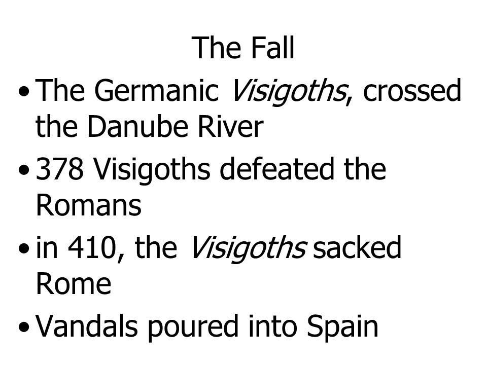 The Fall The Germanic Visigoths, crossed the Danube River. 378 Visigoths defeated the Romans. in 410, the Visigoths sacked Rome.