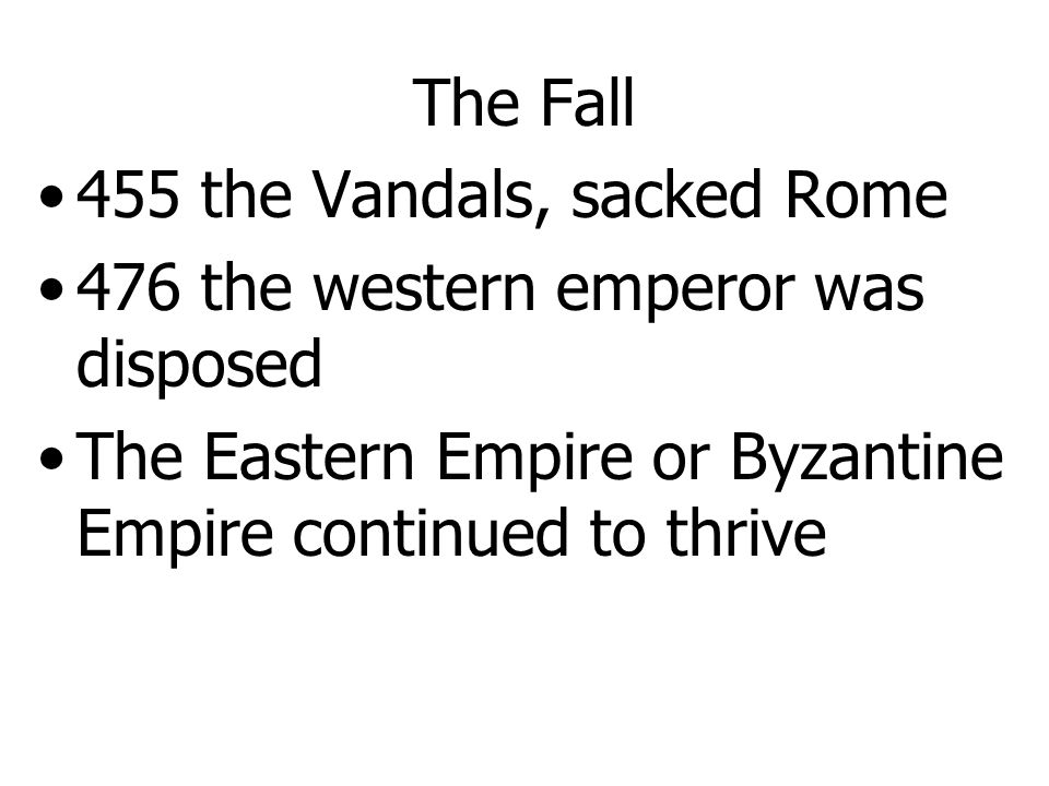 The Fall 455 the Vandals, sacked Rome. 476 the western emperor was disposed.