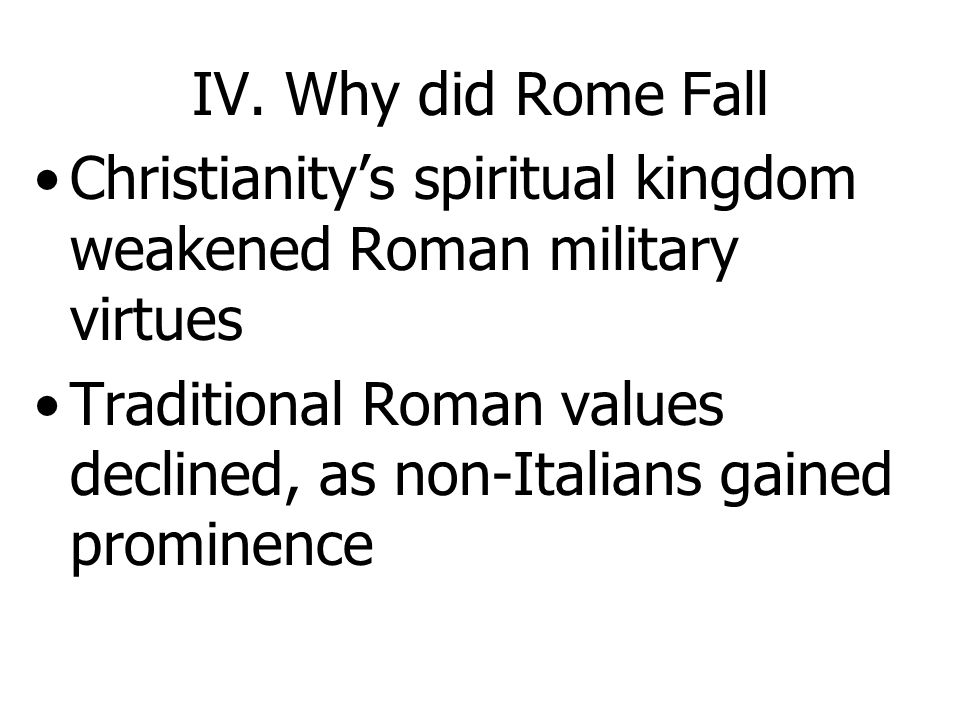 IV. Why did Rome Fall Christianity's spiritual kingdom weakened Roman military virtues.