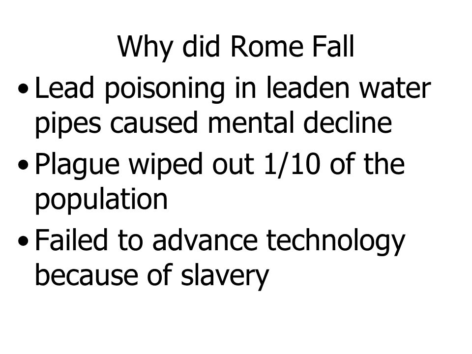 Why did Rome Fall Lead poisoning in leaden water pipes caused mental decline. Plague wiped out 1/10 of the population.
