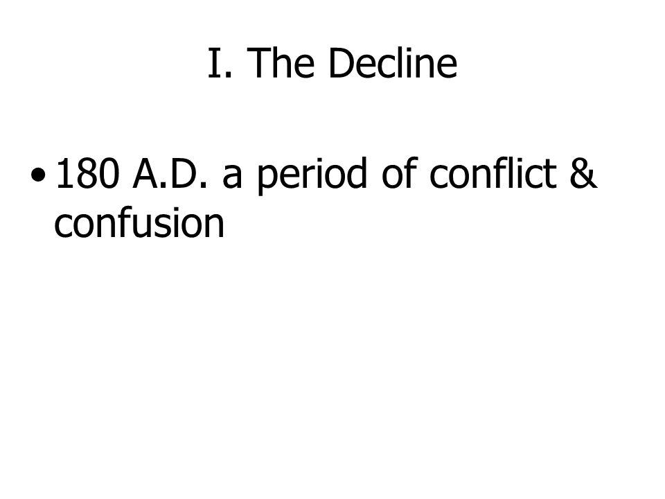 I. The Decline 180 A.D. a period of conflict & confusion