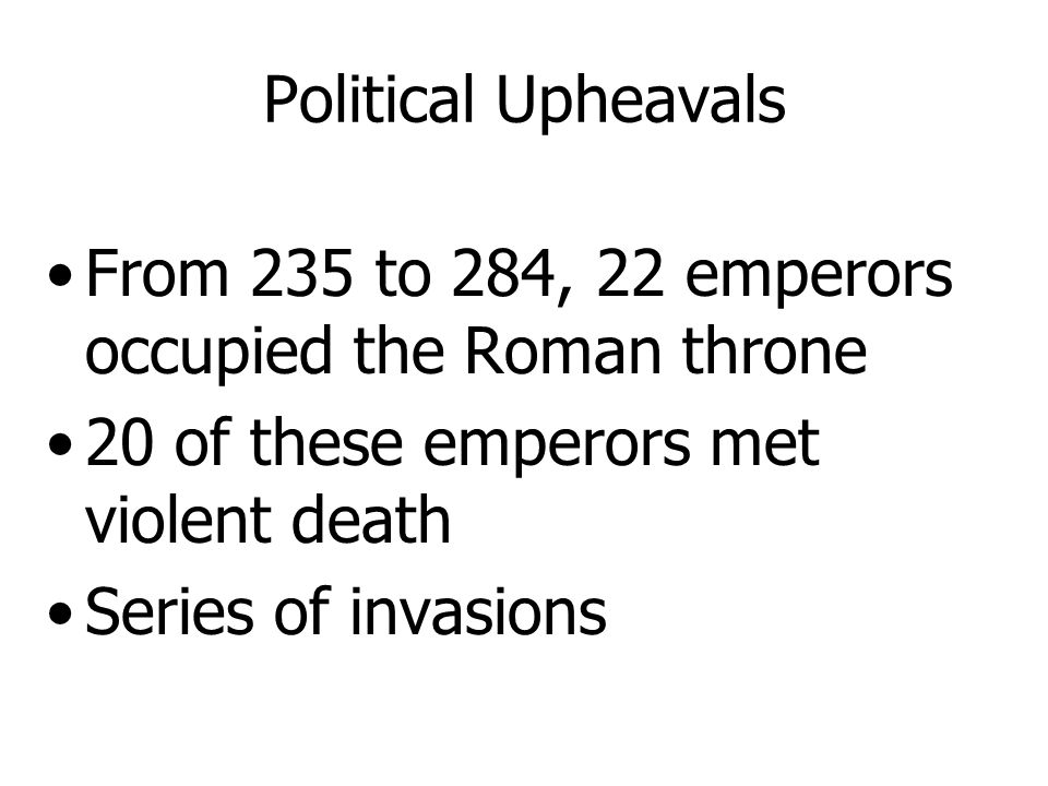 Political Upheavals From 235 to 284, 22 emperors occupied the Roman throne. 20 of these emperors met violent death.