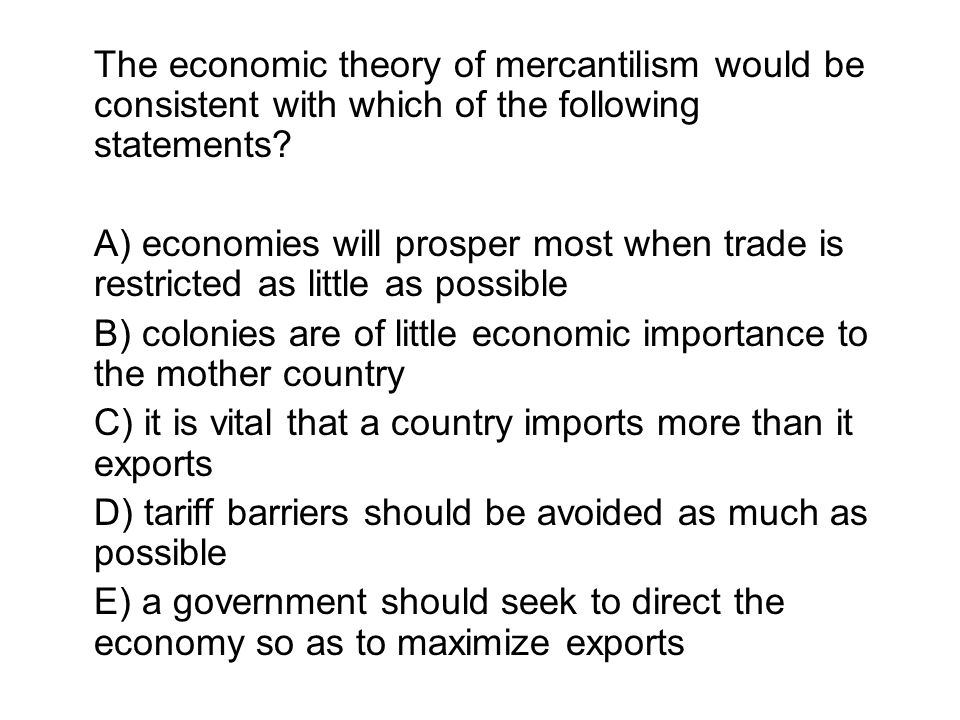 The economic theory of mercantilism would be consistent with which of the following statements