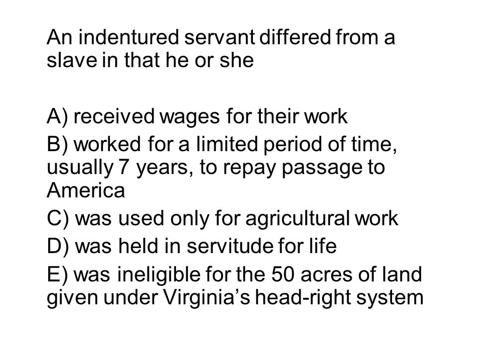 An indentured servant differed from a slave in that he or she
