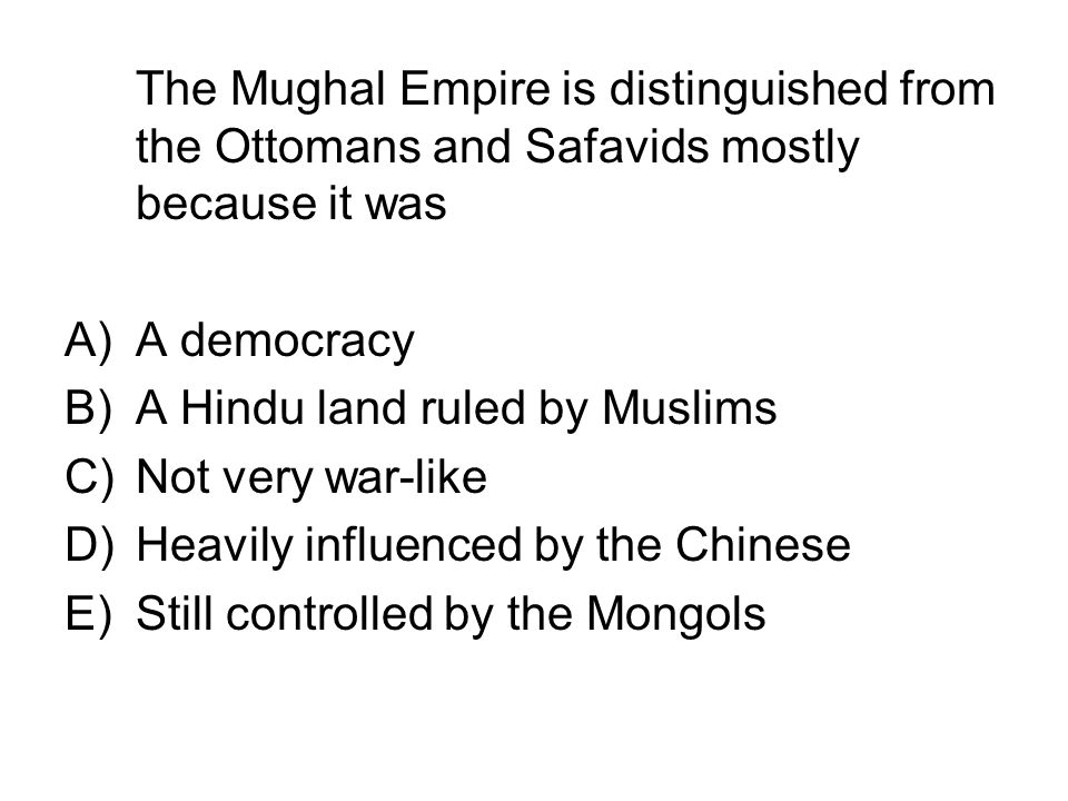 The Mughal Empire is distinguished from the Ottomans and Safavids mostly because it was