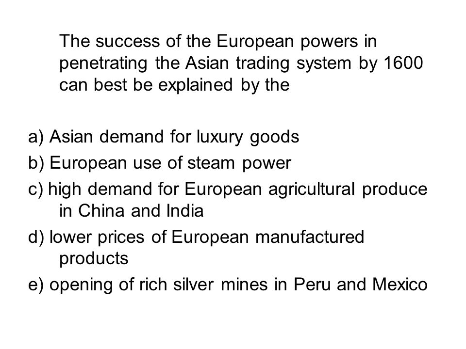 The success of the European powers in penetrating the Asian trading system by 1600 can best be explained by the
