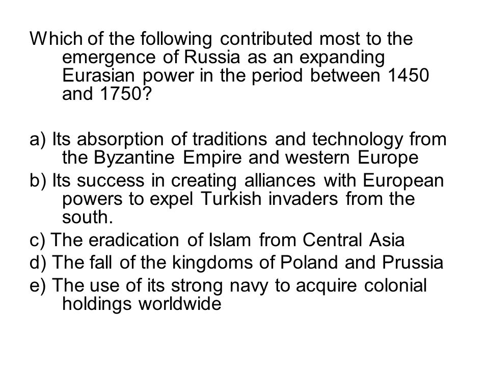 Which of the following contributed most to the emergence of Russia as an expanding Eurasian power in the period between 1450 and 1750