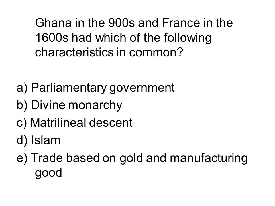 Ghana in the 900s and France in the 1600s had which of the following characteristics in common
