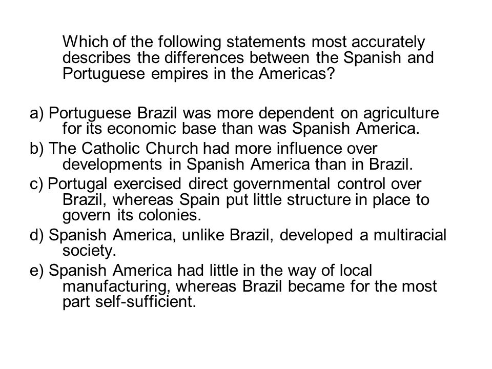 Which of the following statements most accurately describes the differences between the Spanish and Portuguese empires in the Americas