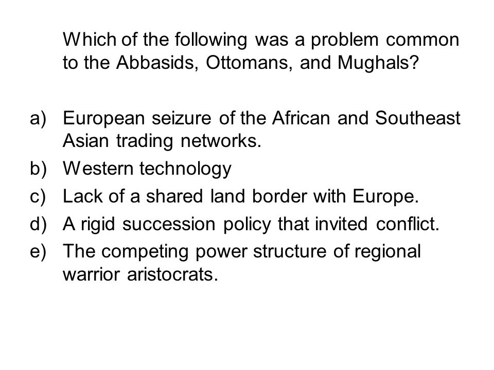 Which of the following was a problem common to the Abbasids, Ottomans, and Mughals