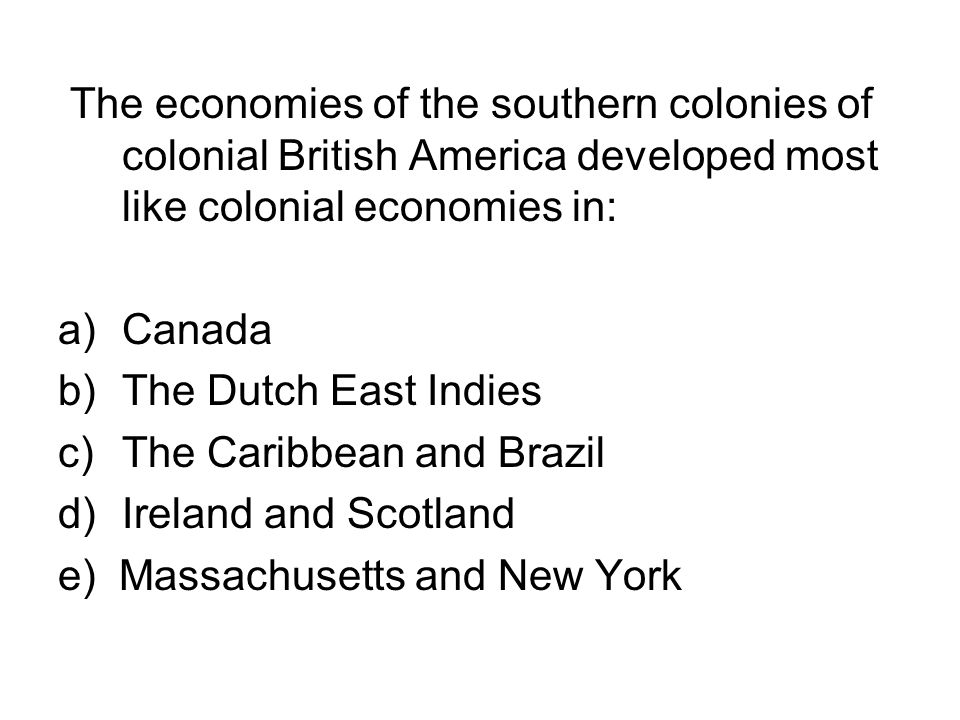 The economies of the southern colonies of colonial British America developed most like colonial economies in: