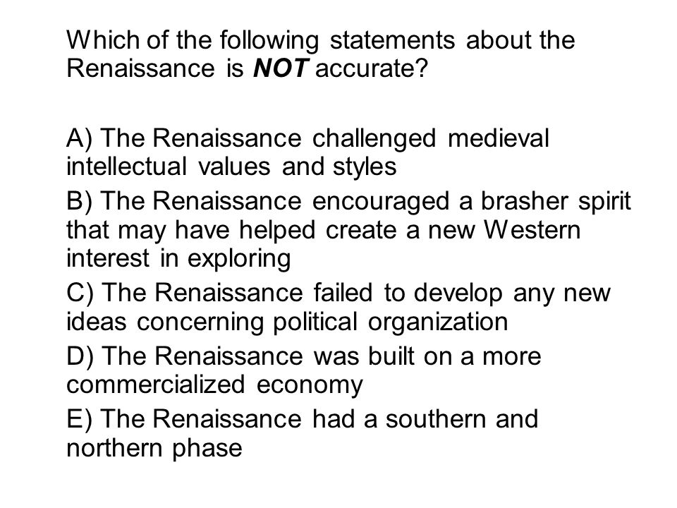 Which of the following statements about the Renaissance is NOT accurate