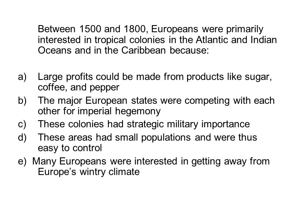Between 1500 and 1800, Europeans were primarily interested in tropical colonies in the Atlantic and Indian Oceans and in the Caribbean because: