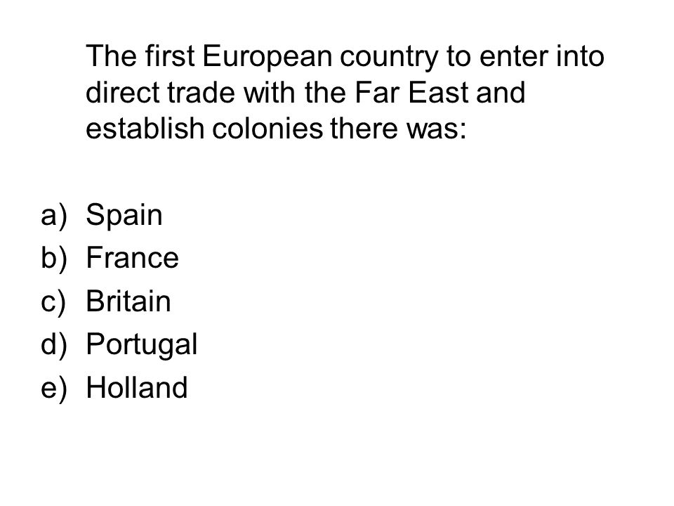 The first European country to enter into direct trade with the Far East and establish colonies there was: