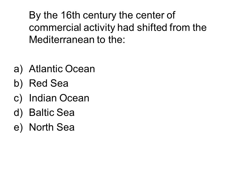 By the 16th century the center of commercial activity had shifted from the Mediterranean to the: