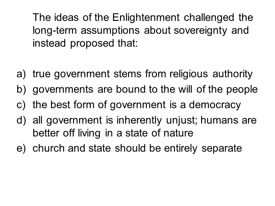 The ideas of the Enlightenment challenged the long-term assumptions about sovereignty and instead proposed that: