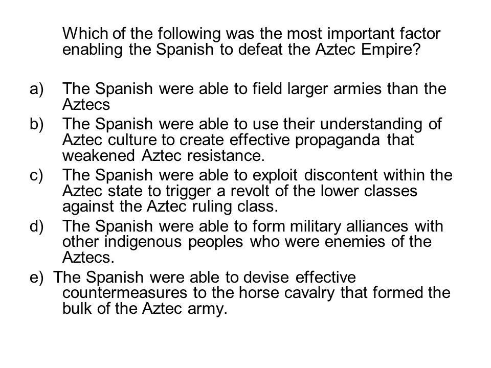 Which of the following was the most important factor enabling the Spanish to defeat the Aztec Empire