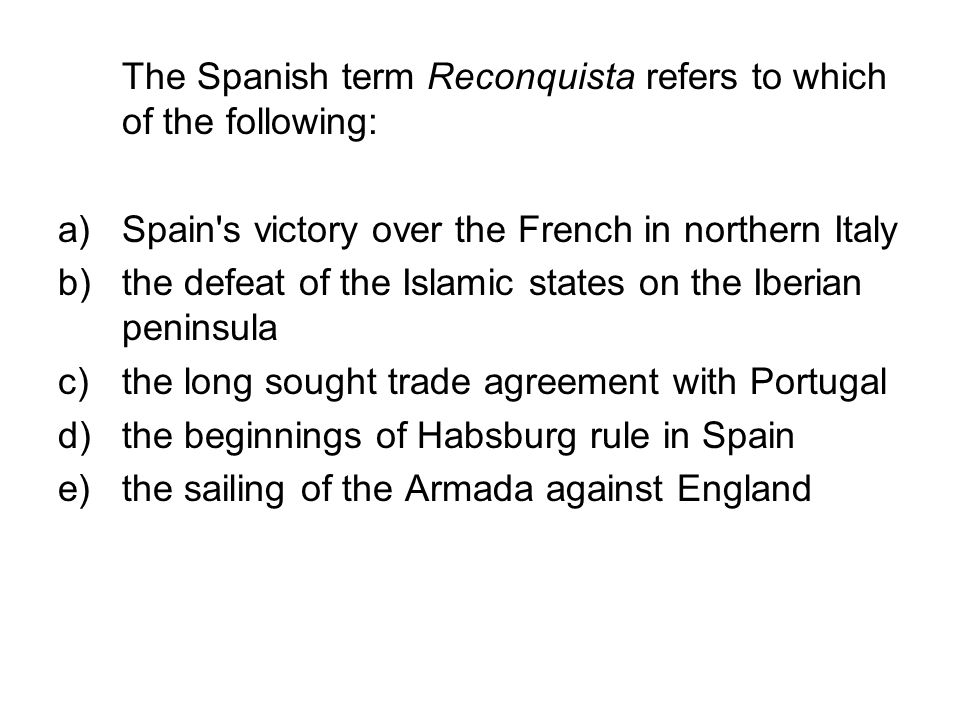 The Spanish term Reconquista refers to which of the following: