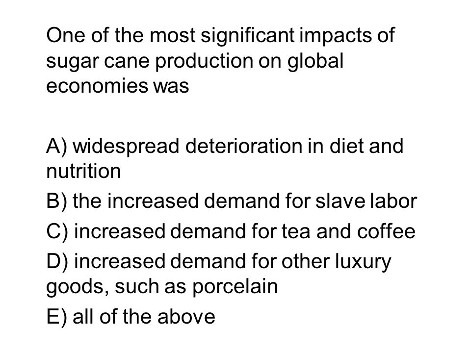 One of the most significant impacts of sugar cane production on global economies was