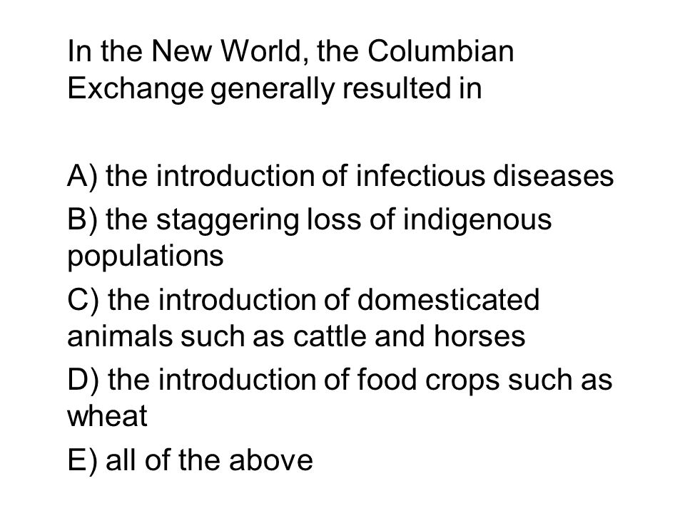 In the New World, the Columbian Exchange generally resulted in