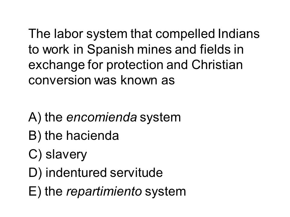 The labor system that compelled Indians to work in Spanish mines and fields in exchange for protection and Christian conversion was known as