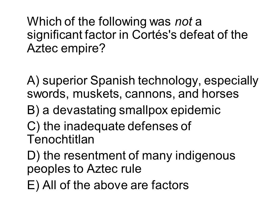 Which of the following was not a significant factor in Cortés s defeat of the Aztec empire