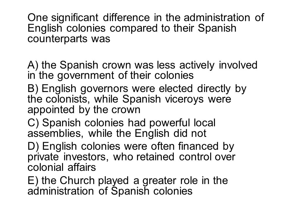 One significant difference in the administration of English colonies compared to their Spanish counterparts was