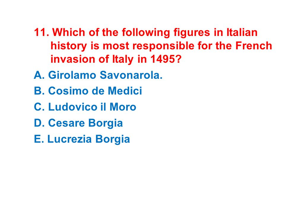 11. Which of the following figures in Italian history is most responsible for the French invasion of Italy in 1495