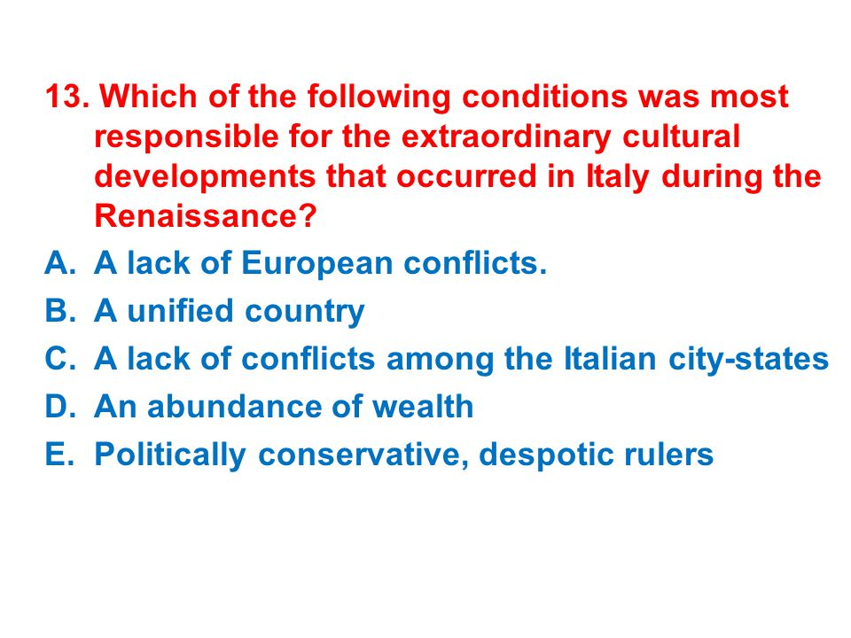 13. Which of the following conditions was most responsible for the extraordinary cultural developments that occurred in Italy during the Renaissance